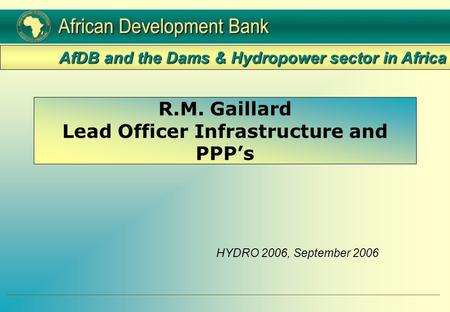 R.M. Gaillard Lead Officer Infrastructure and PPP's HYDRO 2006, September 2006 AfDB and the Dams & Hydropower sector in Africa.