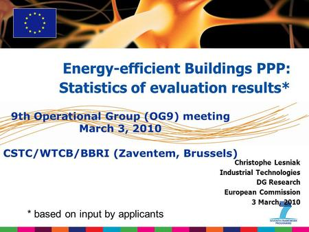 Christophe Lesniak Industrial Technologies DG Research European Commission 3 March, 2010 Energy-efficient Buildings PPP: Statistics of evaluation results*