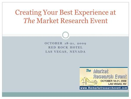 OCTOBER 18-21, 2009 RED ROCK HOTEL LAS VEGAS, NEVADA Creating Your Best Experience at The Market Research Event.