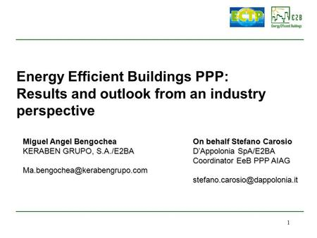 1 Energy Efficient Buildings PPP: Results and outlook from an industry perspective On behalf Stefano Carosio D'Appolonia SpA/E2BA Coordinator EeB PPP AIAG.