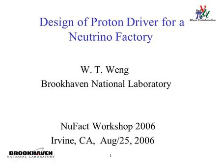 1 Design of Proton Driver for a Neutrino Factory W. T. Weng Brookhaven National Laboratory NuFact Workshop 2006 Irvine, CA, Aug/25, 2006.