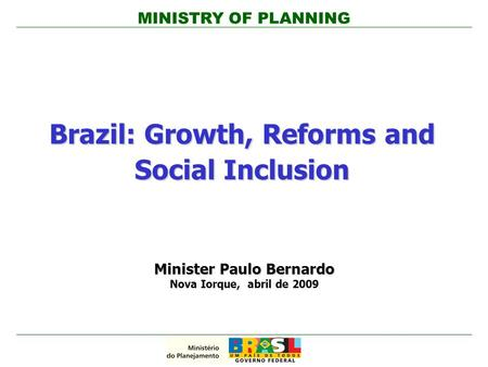 MINISTRY OF PLANNING Brazil: Growth, Reforms and Social Inclusion Minister Paulo Bernardo Nova Iorque, abril de 2009.