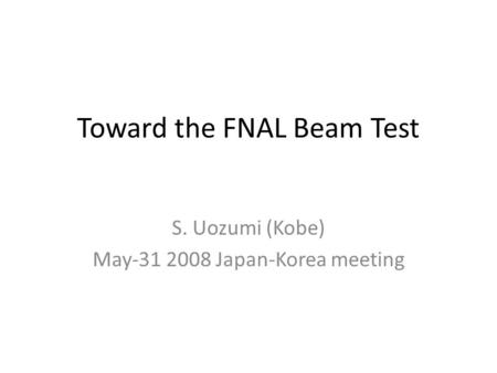 Toward the FNAL Beam Test S. Uozumi (Kobe) May-31 2008 Japan-Korea meeting.
