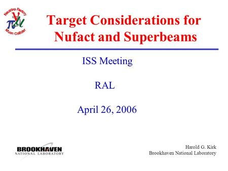 Harold G. Kirk Brookhaven National Laboratory Target Considerations for Nufact and Superbeams ISS Meeting RAL April 26, 2006.