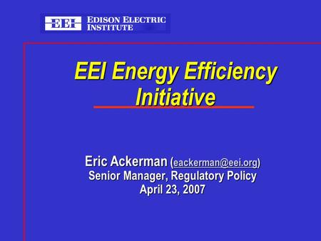 EEI Energy Efficiency Initiative Eric Ackerman (  Senior Manager, Regulatory Policy April 23, 2007.