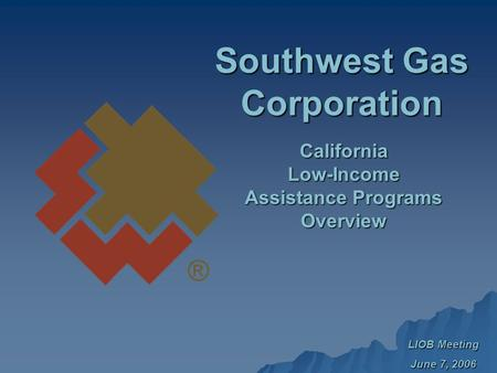 LIOB Meeting June 7, 2006 Southwest Gas Corporation CaliforniaLow-Income Assistance Programs Overview.