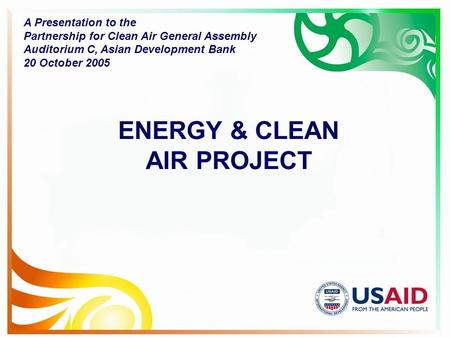 ENERGY & CLEAN AIR PROJECT A Presentation to the Partnership for Clean Air General Assembly Auditorium C, Asian Development Bank 20 October 2005.