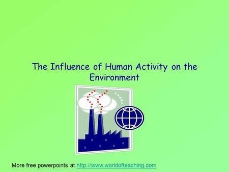 The Influence of Human Activity on the Environment More free powerpoints at