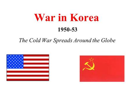War in Korea 1950-53 The Cold War Spreads Around the Globe.