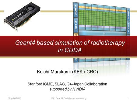 Geant4 based simulation of radiotherapy in CUDA Koichi Murakami (KEK / CRC) Stanford ICME, SLAC, G4-Japan Collaboration supported by NVIDIA Sep/26/201318th.