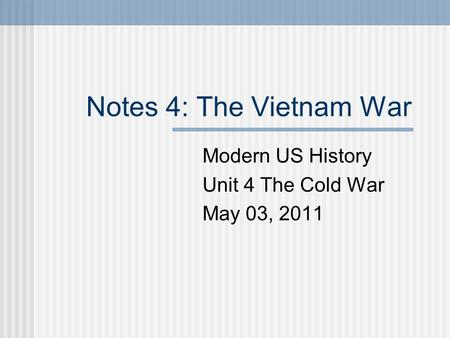 Notes 4: The Vietnam War Modern US History Unit 4 The Cold War May 03, 2011.