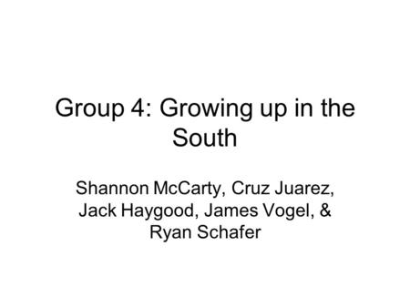 Group 4: Growing up in the South Shannon McCarty, Cruz Juarez, Jack Haygood, James Vogel, & Ryan Schafer.