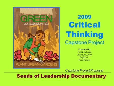 2009 Critical Thinking Capstone Project Presented by Jon K. Salunga June 12th, 2009 English 11 Final Project Seeds of Leadership Documentary Capstone Project.