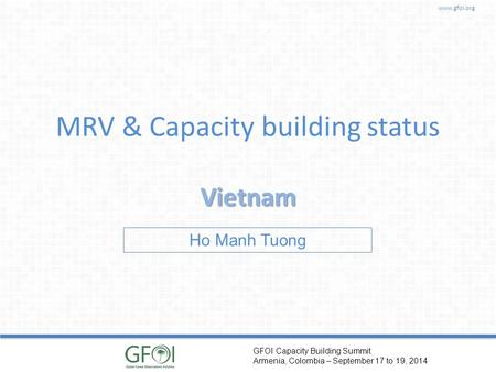 Www.gfoi.org GFOI Capacity Building Summit Armenia, Colombia – September 17 to 19, 2014 MRV & Capacity building status Vietnam Ho Manh Tuong.