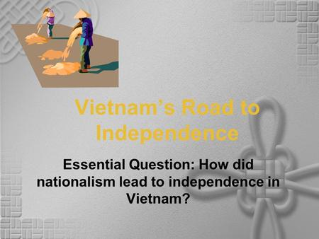 Vietnam's Road to Independence Essential Question: How did nationalism lead to independence in Vietnam?