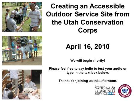 Creating an Accessible Outdoor Service Site from the Utah Conservation Corps April 16, 2010 We will begin shortly! Please feel free to say hello to test.