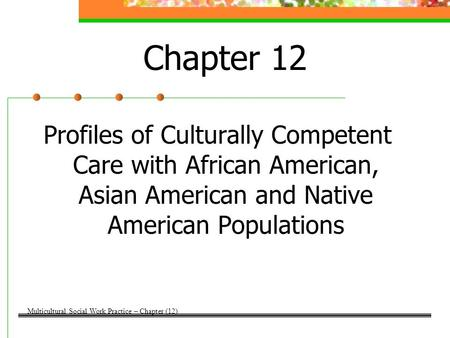 Chapter 12 Profiles of Culturally Competent Care with African American, Asian American and Native American Populations Multicultural Social Work Practice.