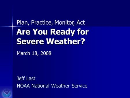 Are You Ready for Severe Weather? Jeff Last NOAA National Weather Service Plan, Practice, Monitor, Act March 18, 2008.