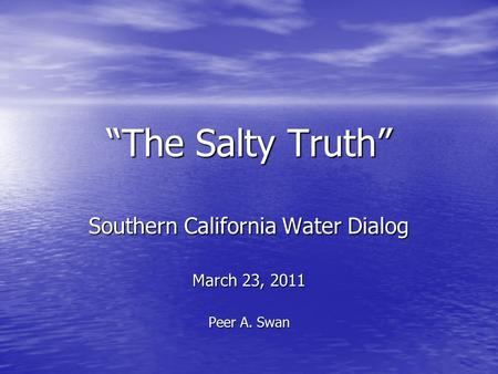 """The Salty Truth"" Southern California Water Dialog March 23, 2011 Peer A. Swan."