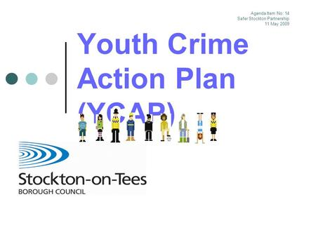 Youth Crime Action Plan (YCAP) Agenda Item No: 14 Safer Stockton Partnership 11 May 2009.