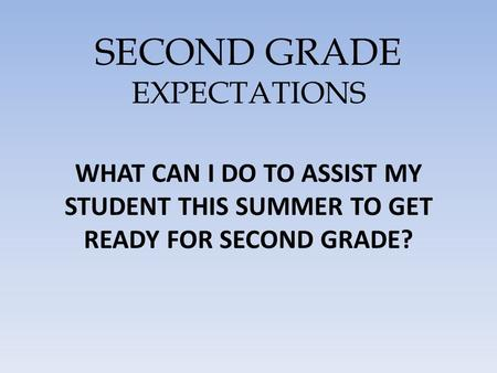 SECOND GRADE EXPECTATIONS WHAT CAN I DO TO ASSIST MY STUDENT THIS SUMMER TO GET READY FOR SECOND GRADE?