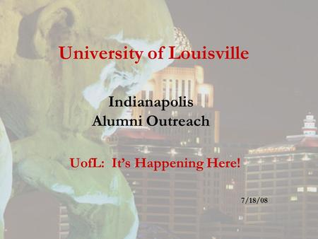 University of Louisville Indianapolis Alumni Outreach UofL: It's Happening Here! 7/18/08.