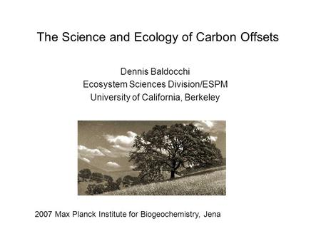 The Science and Ecology of Carbon Offsets Dennis Baldocchi Ecosystem Sciences Division/ESPM University of California, Berkeley 2007 Max Planck Institute.