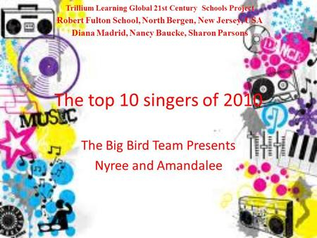 The top 10 singers of 2010 The Big Bird Team Presents Nyree and Amandalee Trillium Learning Global 21st Century Schools Project Robert Fulton School, North.