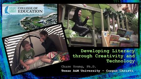 Chase Young, Ph.D. Texas A&M University – Corpus Christi Developing Literacy through Creativity and Technology.