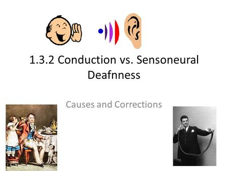 1.3.2 Conduction vs. Sensoneural Deafnness Causes and Corrections.