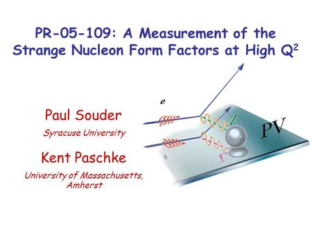 PR-05-109: A Measurement of the Strange Nucleon Form Factors at High Q 2 Kent Paschke University of Massachusetts, Amherst Paul Souder Syracuse University.