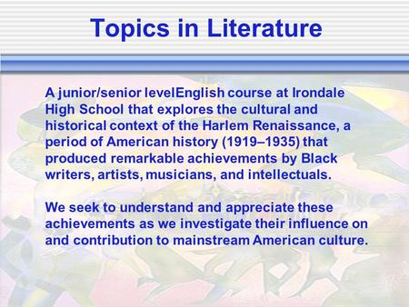 Topics in Literature A junior/senior levelEnglish course at Irondale High School that explores the cultural and historical context of the Harlem Renaissance,