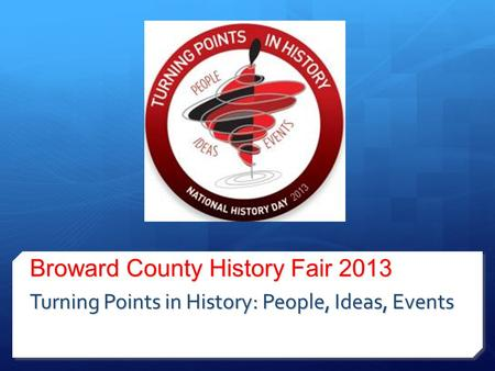 Broward County History Fair 2013 Turning Points in History: People, Ideas, Events.