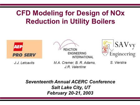 CFD Modeling for Design of NOx Reduction in Utility Boilers Seventeenth Annual ACERC Conference Salt Lake City, UT February 20-21, 2003 S. Vierstra J.J.