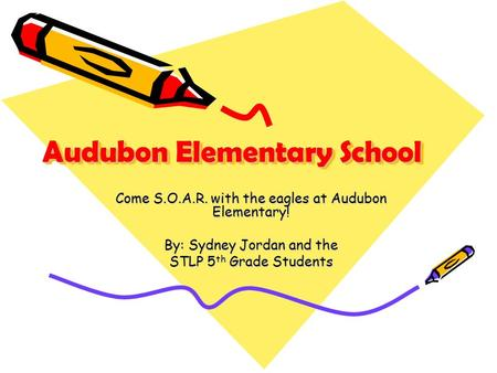 Audubon Elementary School Come S.O.A.R. with the eagles at Audubon Elementary! By: Sydney Jordan and the STLP 5 th Grade Students.