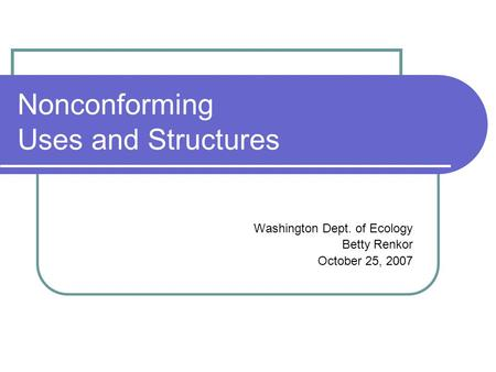 Nonconforming Uses and Structures Washington Dept. of Ecology Betty Renkor October 25, 2007.