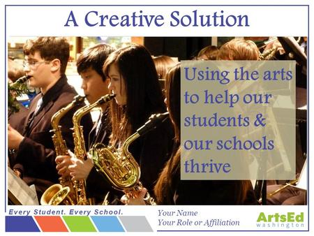 Every Student. Every School. smARTS begins with you: Becoming an arts advocate Using the arts to help our students & our schools thrive A Creative Solution.