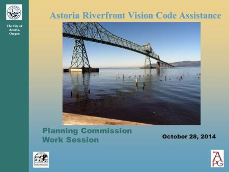 Astoria Riverfront Vision Code Assistance The City of Astoria, Oregon Planning Commission Work Session October 28, 2014.