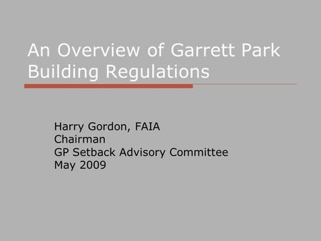 An Overview of Garrett Park Building Regulations Harry Gordon, FAIA Chairman GP Setback Advisory Committee May 2009.