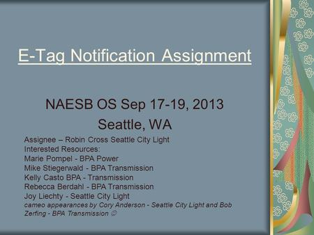 E-Tag Notification Assignment NAESB OS Sep 17-19, 2013 Seattle, WA Assignee – Robin Cross Seattle City Light Interested Resources: Marie Pompel - BPA Power.