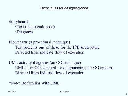 1 Fall 2007ACS-1903 Techniques for designing code Storyboards Text (aka pseudocode) Diagrams Flowcharts (a procedural technique) Text presents one of these.
