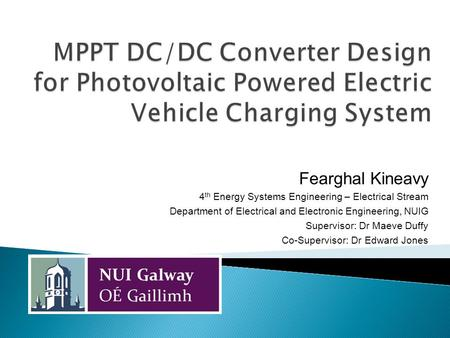 Fearghal Kineavy 4 th Energy Systems Engineering – Electrical Stream Department of Electrical and Electronic Engineering, NUIG Supervisor: Dr Maeve Duffy.