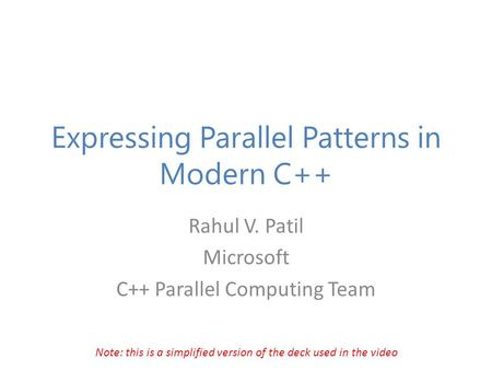 Expressing Parallel Patterns in Modern C++ Rahul V. Patil Microsoft C++ Parallel Computing Team Note: this is a simplified version of the deck used in.