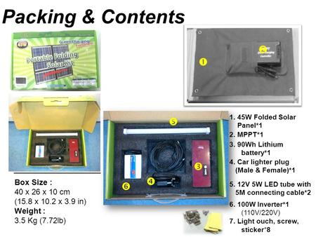 Packing & Contents Box Size : 40 x 26 x 10 cm (15.8 x 10.2 x 3.9 in) Weight : 3.5 Kg (7.72lb)       6. 100W Inverter*1 (110V/220V) 7. Light ouch,