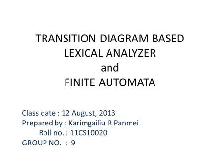 TRANSITION DIAGRAM BASED LEXICAL ANALYZER and FINITE AUTOMATA Class date : 12 August, 2013 Prepared by : Karimgailiu R Panmei Roll no. : 11CS10020 GROUP.