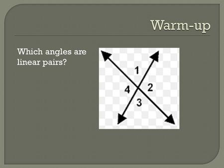 Which angles are linear pairs?.  Quiz Tomorrow  A line that intersects two lines at two points  When a transversal intersects parallel lines, it creates.