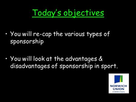 Today's objectives You will re-cap the various types of sponsorship You will look at the advantages & disadvantages of sponsorship in sport.