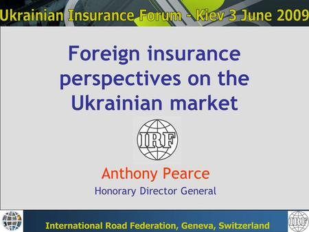 Foreign insurance perspectives on the Ukrainian market Anthony Pearce Honorary Director General.