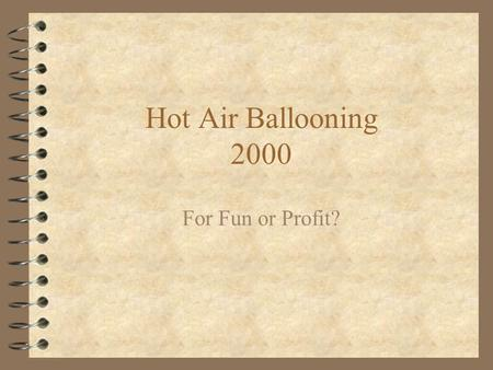 Hot Air Ballooning 2000 For Fun or Profit?. Hot Air Ballooning 4 A choice of: –Pleasure –Sport –Entertainment –Challenge –Ego enhancement –Social Interaction.