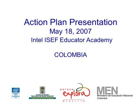 Action Plan Presentation May 18, 2007 Intel ISEF Educator Academy COLOMBIA.